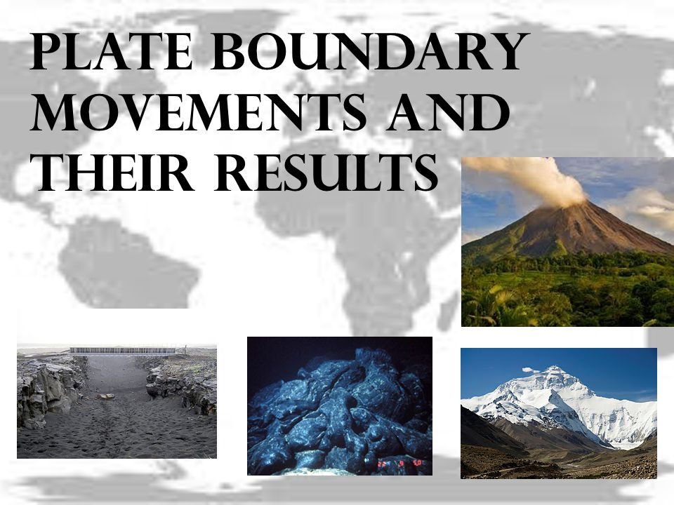Plate boundary movements and their results