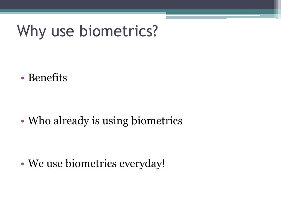 Why use biometrics Benefits Who already is using biometrics