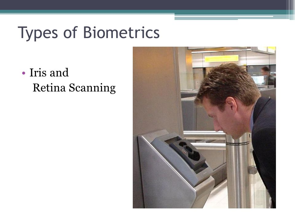 Types of Biometrics Iris and Retina Scanning Iris and Retina Scanning