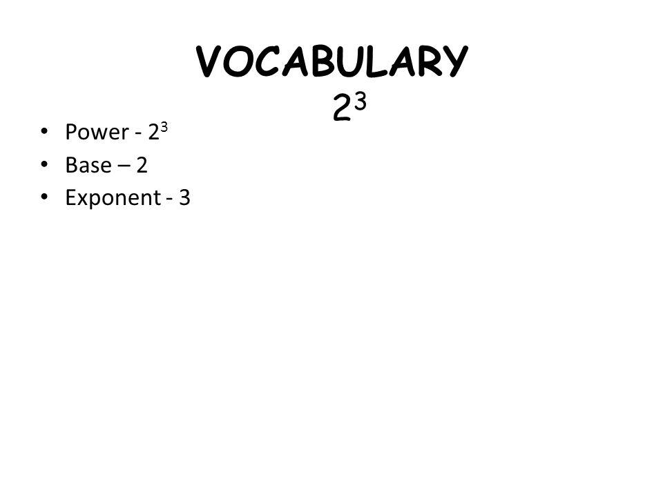 VOCABULARY 23 Power - 23 Base – 2 Exponent - 3