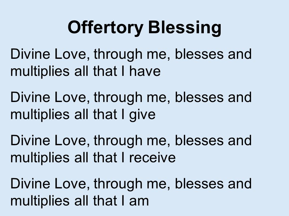Offertory Blessing Divine Love, through me, blesses and multiplies all that I have. Divine Love, through me, blesses and multiplies all that I give.