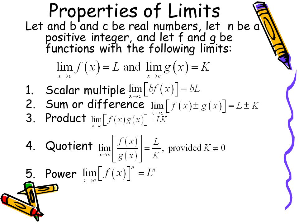 Properties of Limits Let and b and c be real numbers, let n be a positive integer, and let f and g be functions with the following limits: