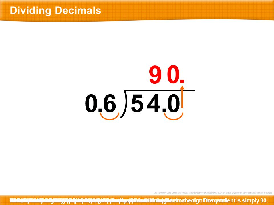 9 . . 6 5 4 . Dividing Decimals 54 is the same as 54 and 0 tenths.