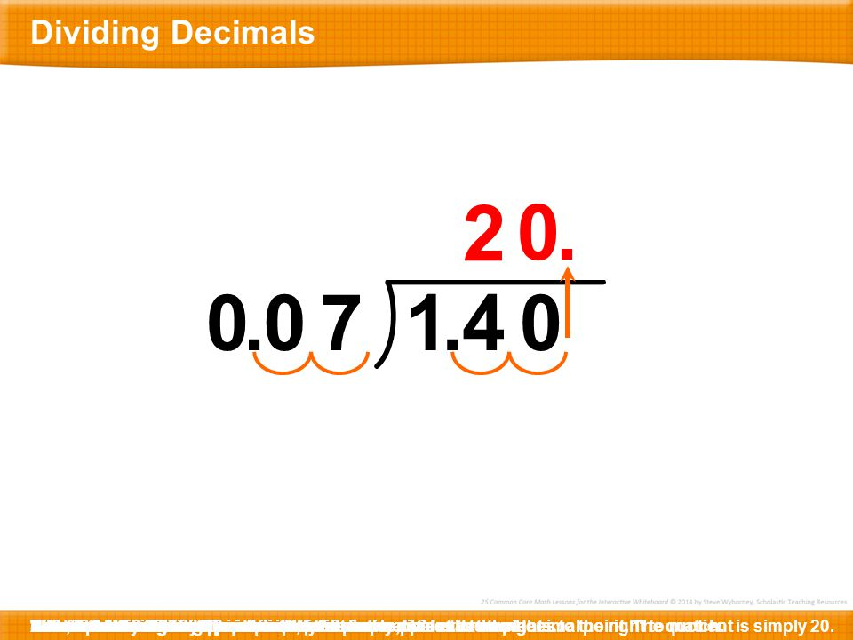 Dividing Decimals 2. . . 7. 1. . 4. Here is 1.4 ÷ 0.07. Before we mark the decimal point, let's simply divide the numbers.