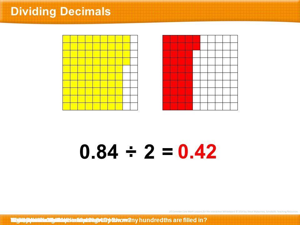 0.84 ÷ 2 = 0.42 Dividing Decimals So, 0.84 ÷ 2 = 0.42.