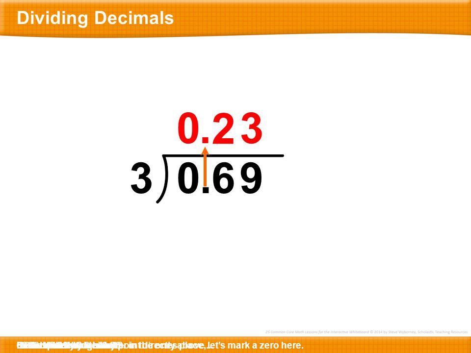 Dividing Decimals . 2. 3. 3. . 6. 9. 69 divided by 3 is … … 23. Here is 0.69 divided by 3.