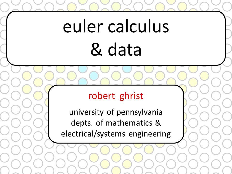 euler calculus & data robert ghrist university of pennsylvania