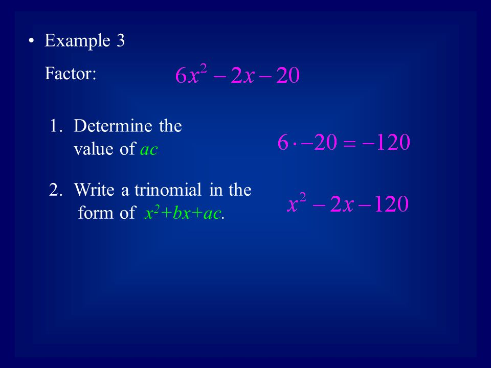Example 3 Factor: Determine the value of ac Write a trinomial in the form of x2+bx+ac.