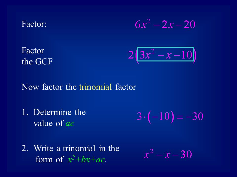 Factor: Factor the GCF. Now factor the trinomial factor. Determine the value of ac. Write a trinomial in the.