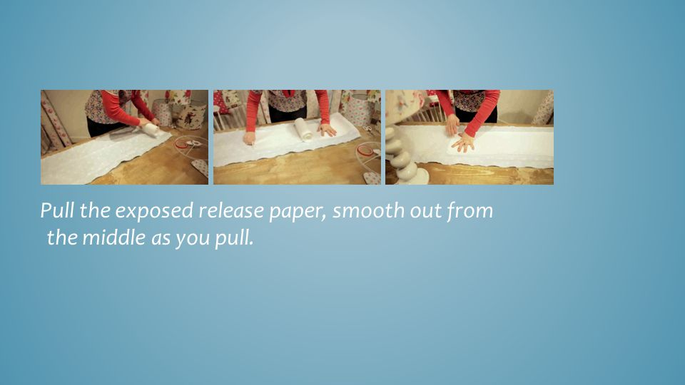 Pull the exposed release paper, smooth out from the middle as you pull.