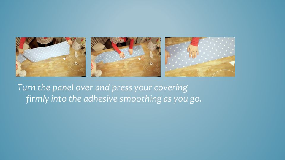 Turn the panel over and press your covering firmly into the adhesive smoothing as you go.