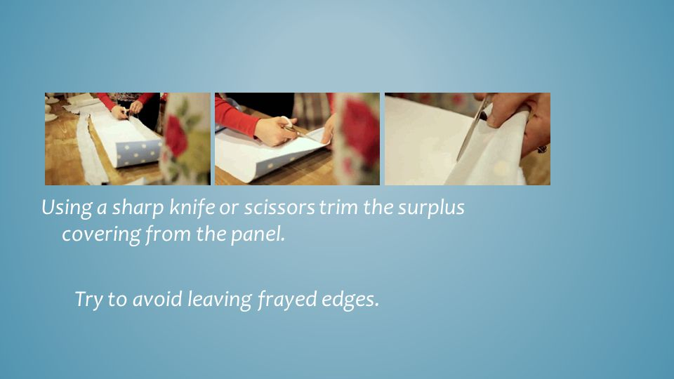 Using a sharp knife or scissors trim the surplus covering from the panel.