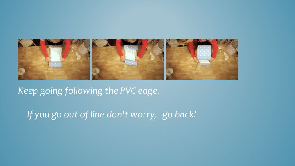 Keep going following the PVC edge