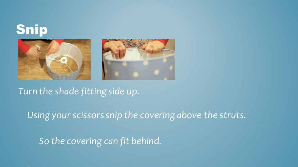 Snip Turn the shade fitting side up. Using your scissors snip the covering above the struts. So the covering can fit behind. .