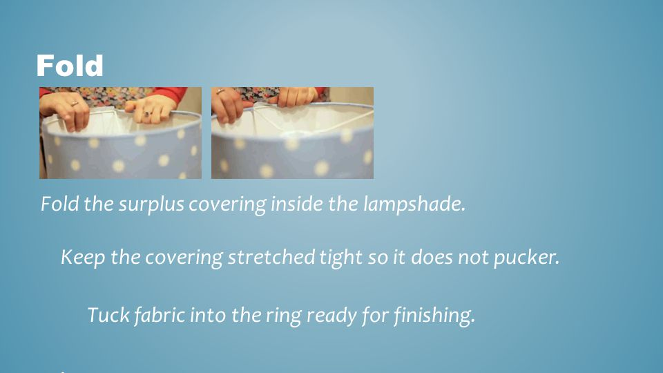 Fold Fold the surplus covering inside the lampshade. Keep the covering stretched tight so it does not pucker.