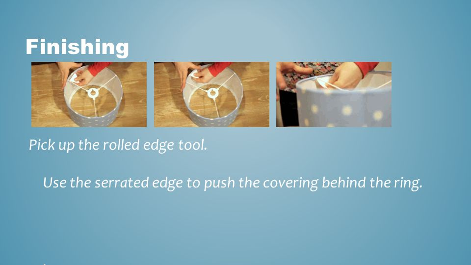 Finishing Pick up the rolled edge tool. Use the serrated edge to push the covering behind the ring.
