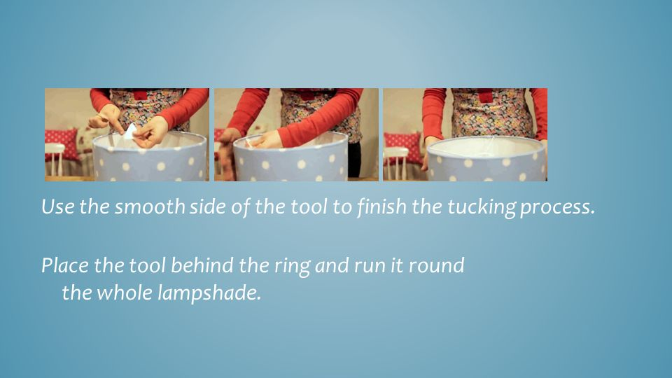 Use the smooth side of the tool to finish the tucking process.