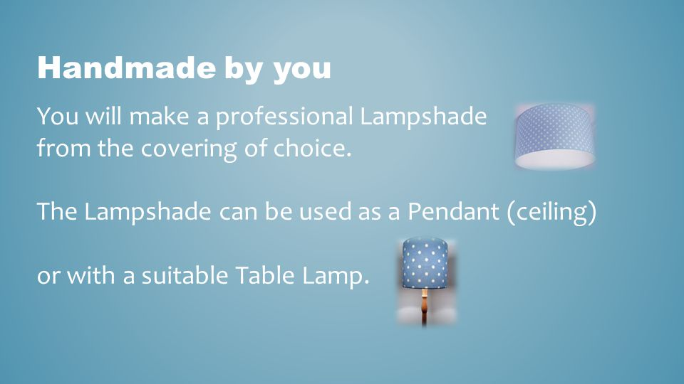 Handmade by you You will make a professional Lampshade from the covering of choice. The Lampshade can be used as a Pendant (ceiling)