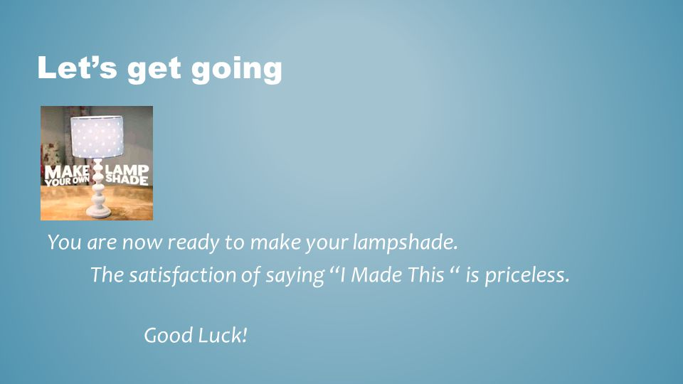 Let's get going You are now ready to make your lampshade.