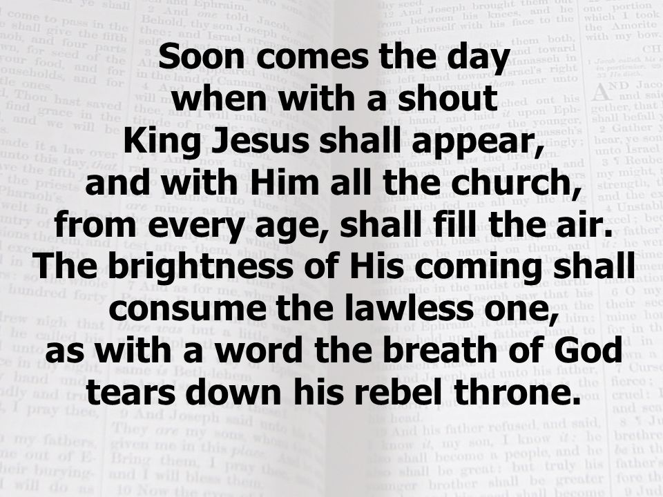 Soon comes the day when with a shout King Jesus shall appear,