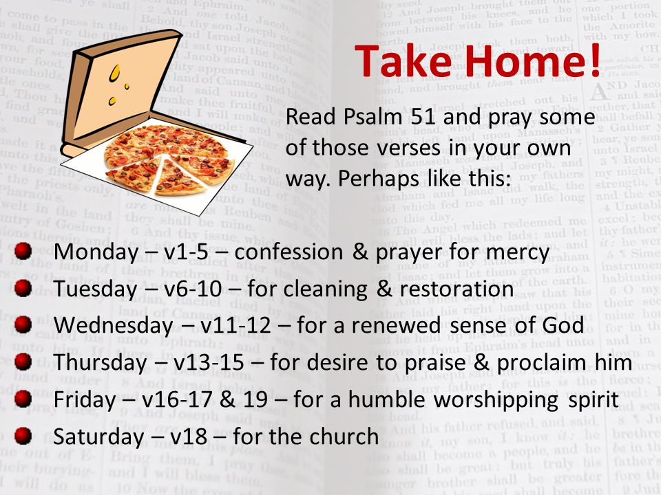Take Home! Read Psalm 51 and pray some of those verses in your own way. Perhaps like this: Monday – v1-5 – confession & prayer for mercy.