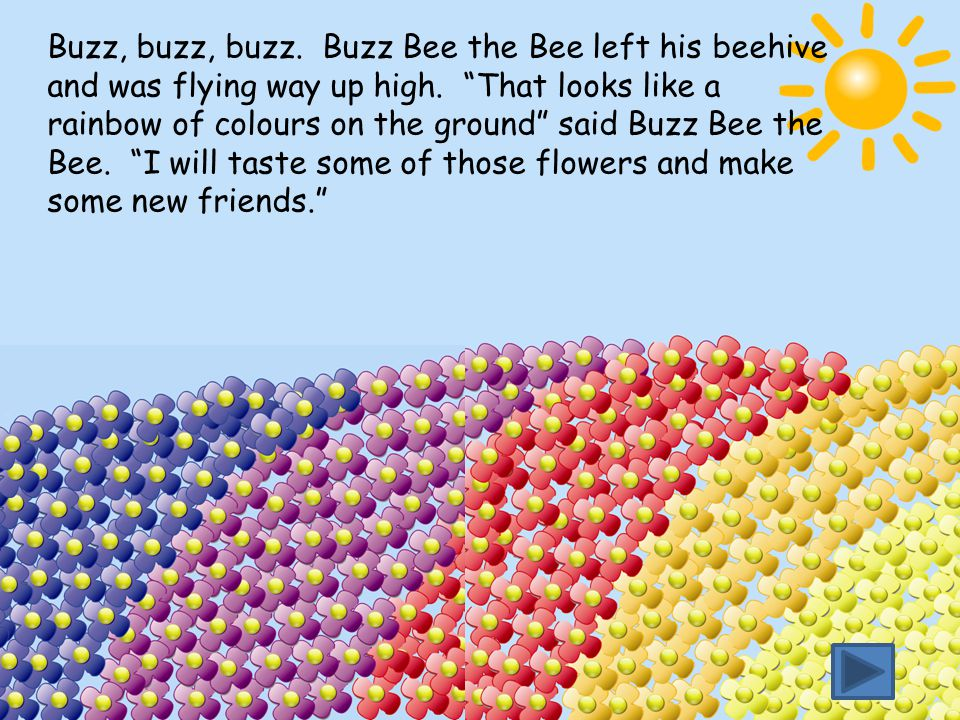 Buzz, buzz, buzz. Buzz Bee the Bee left his beehive and was flying way up high.