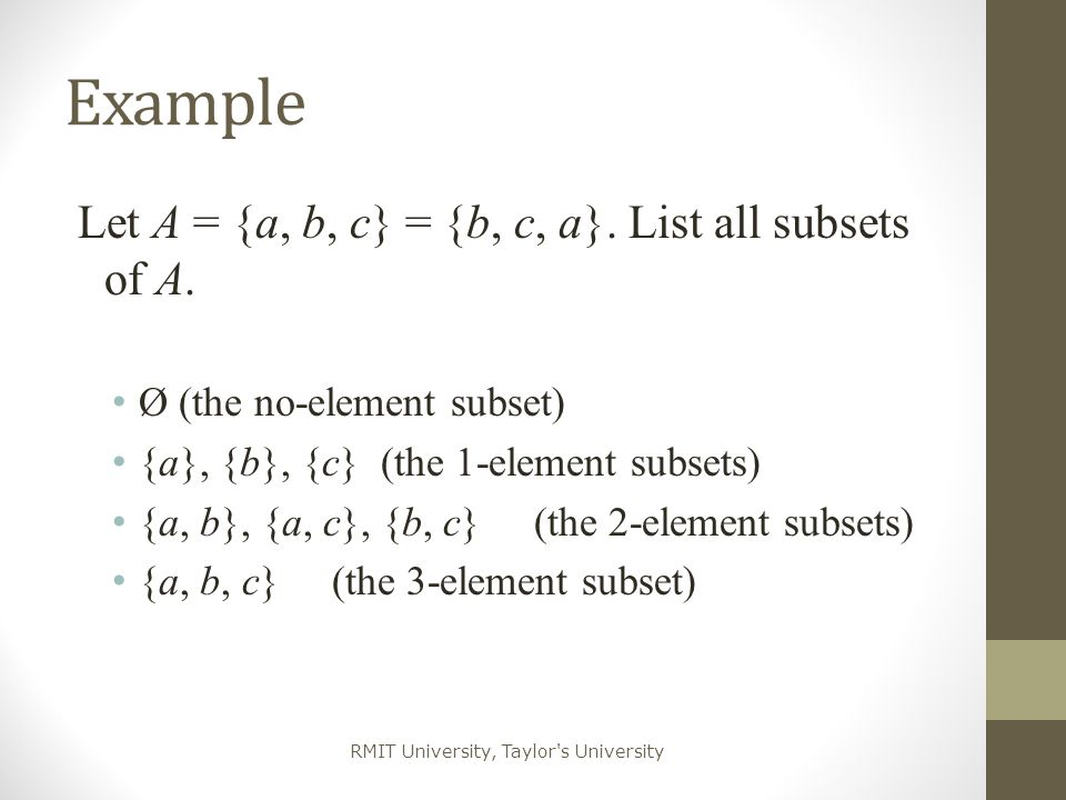 Example Let A = {a, b, c} = {b, c, a}. List all subsets of A.