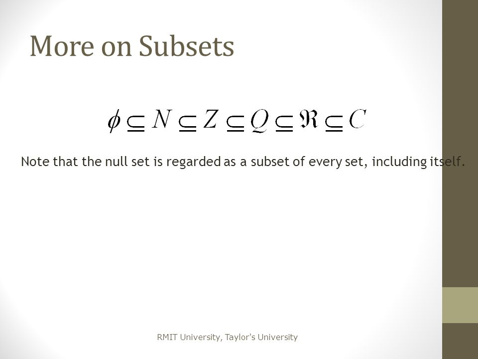 More on Subsets Note that the null set is regarded as a subset of every set, including itself.