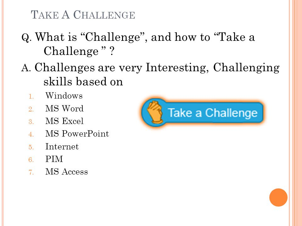 Take A Challenge Q. What is Challenge , and how to Take a Challenge A. Challenges are very Interesting, Challenging skills based on.