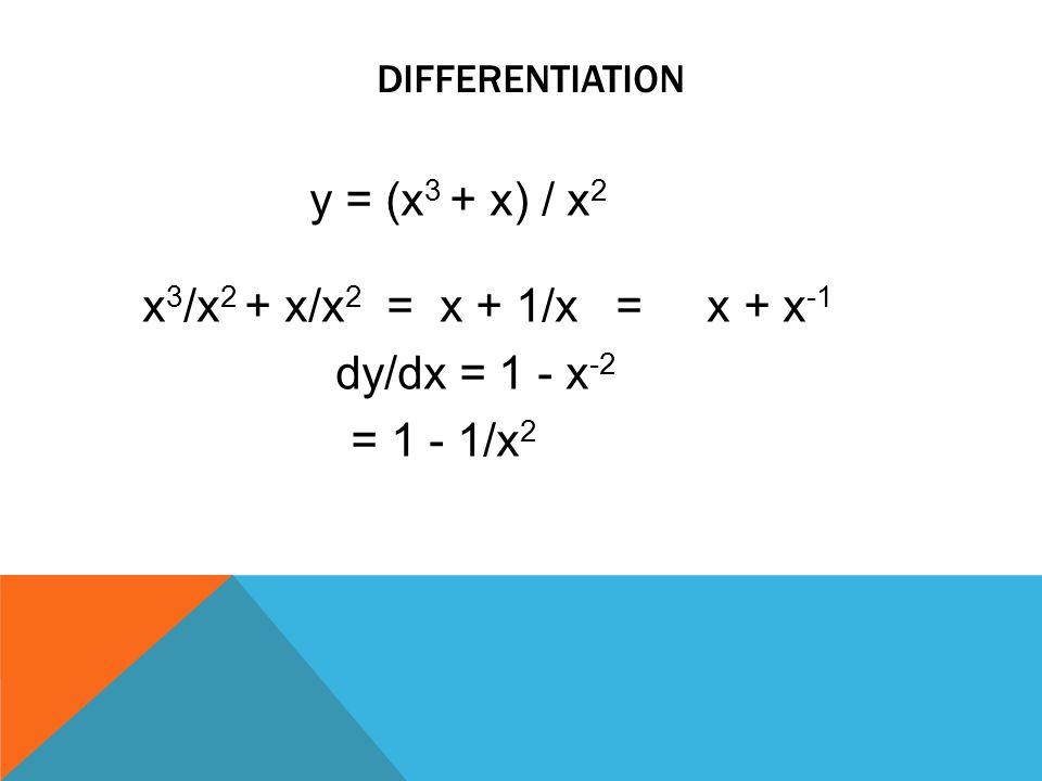 differentiation y = (x3 + x) / x2 x3/x2 + x/x2 = x + 1/x = x + x-1 dy/dx = 1 - x-2 = 1 - 1/x2