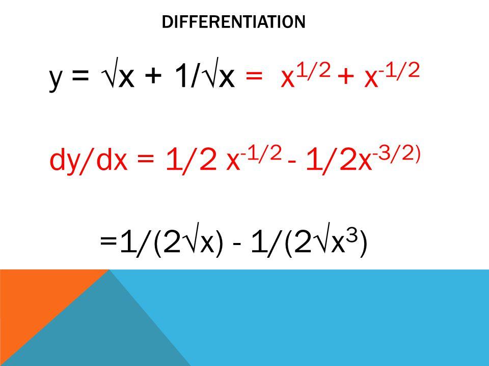differentiation y = √x + 1/√x = x1/2 + x-1/2 dy/dx = 1/2 x-1/2 - 1/2x-3/2) =1/(2√x) - 1/(2√x3)