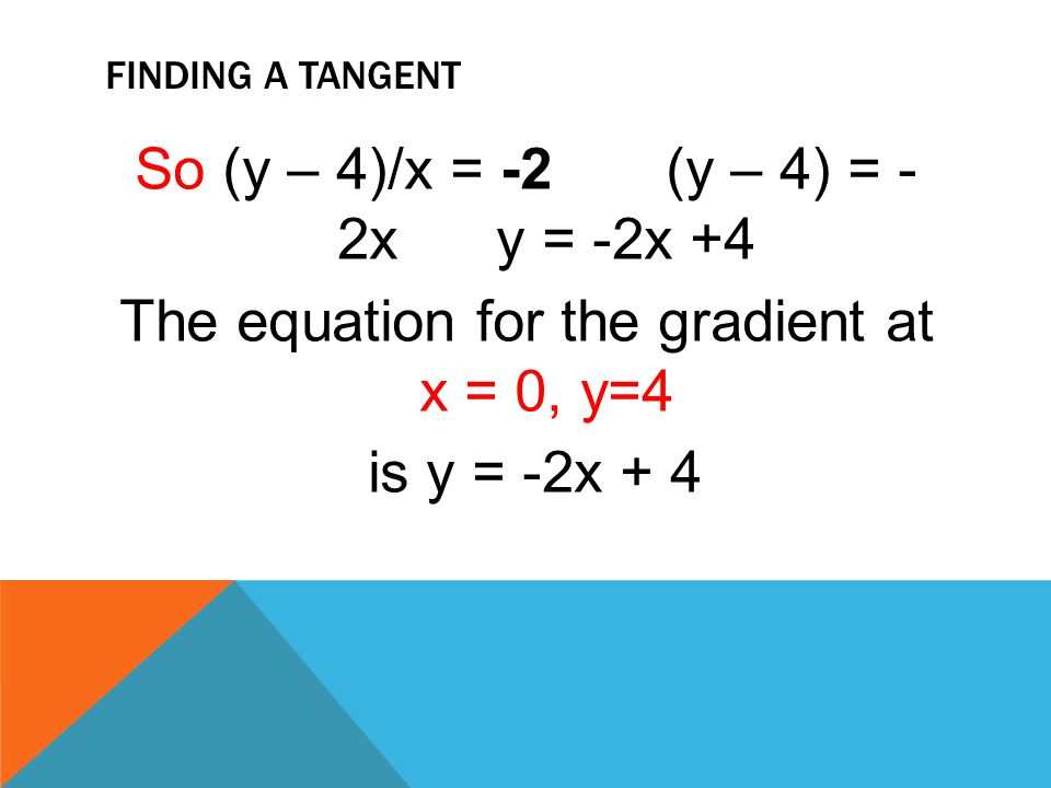 Finding a tangent So (y – 4)/x = -2 (y – 4) = - 2x y = -2x +4 The equation for the gradient at x = 0, y=4 is y = -2x + 4