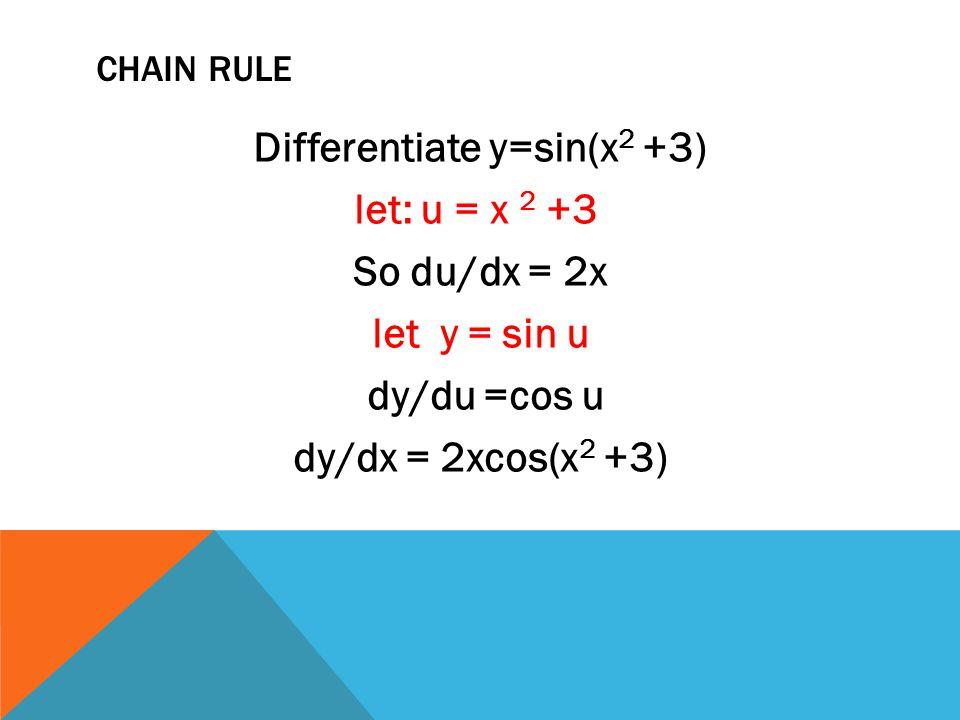 Chain rule Differentiate y=sin(x2 +3) let: u = x 2 +3 So du/dx = 2x let y = sin u dy/du =cos u dy/dx = 2xcos(x2 +3)