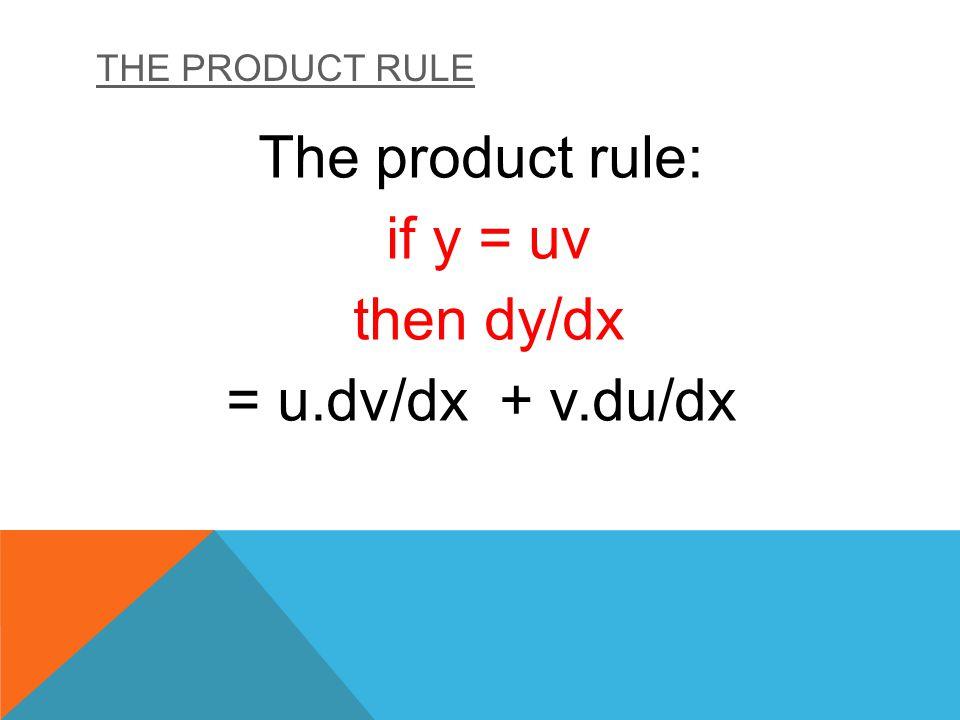 The product rule: if y = uv then dy/dx = u.dv/dx + v.du/dx