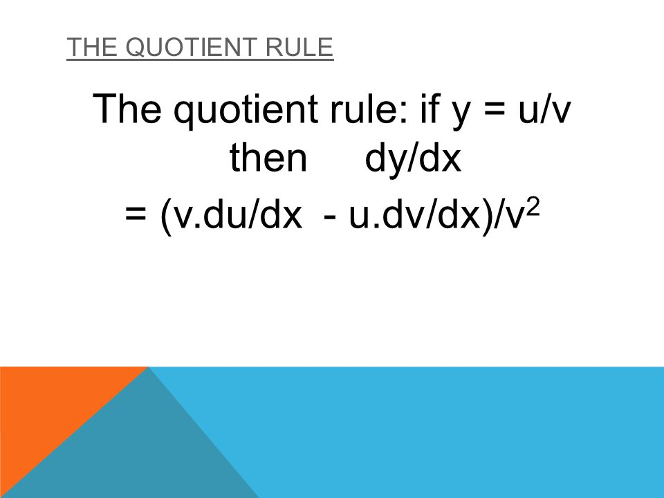 The quotient rule: if y = u/v then dy/dx = (v.du/dx - u.dv/dx)/v2