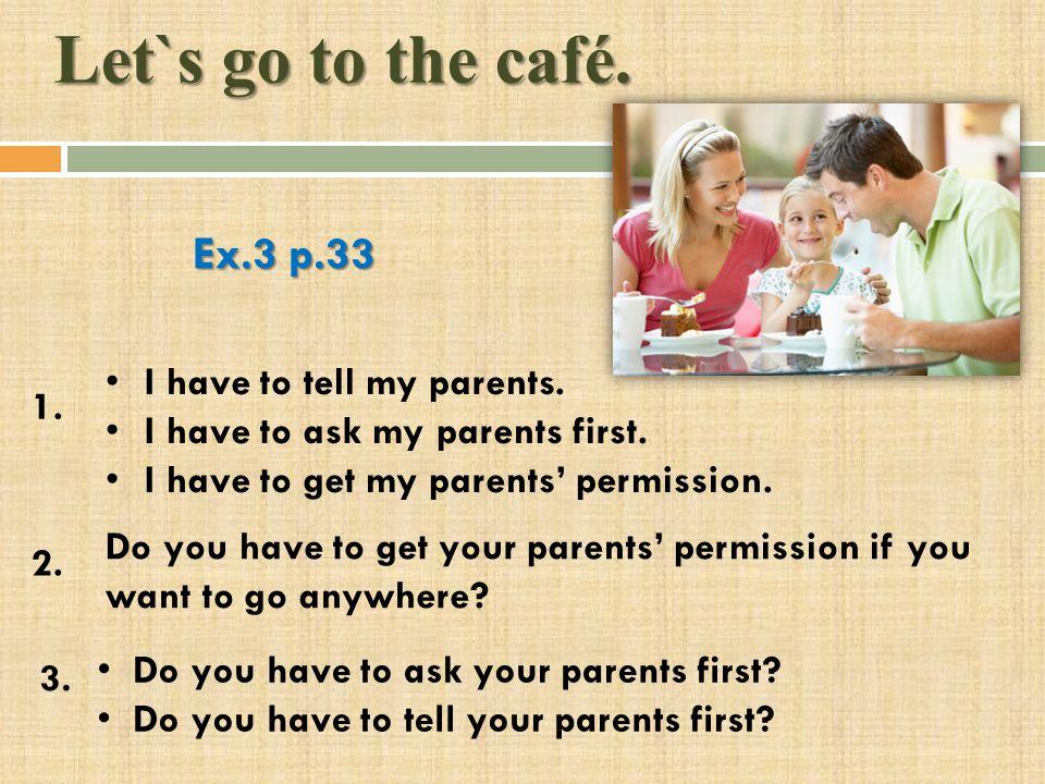 Let`s go to the café. Ex.3 p.33 I have to tell my parents.