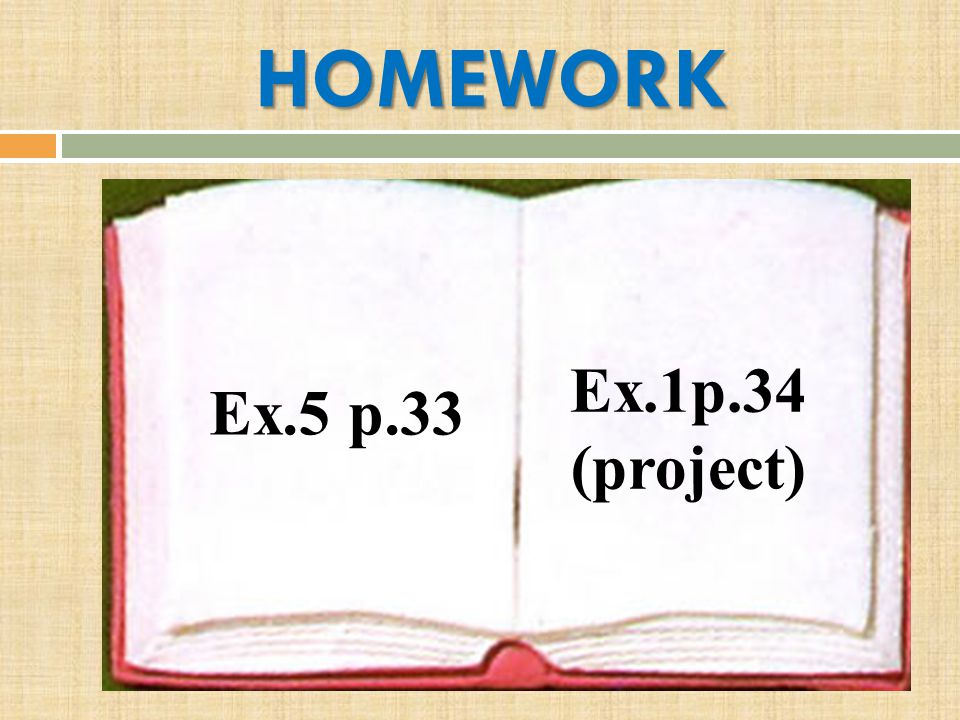 HOMEWORK Ex.1p.34 (project) Ex.5 p.33