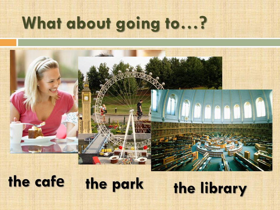 What about going to… the cafе the park the library