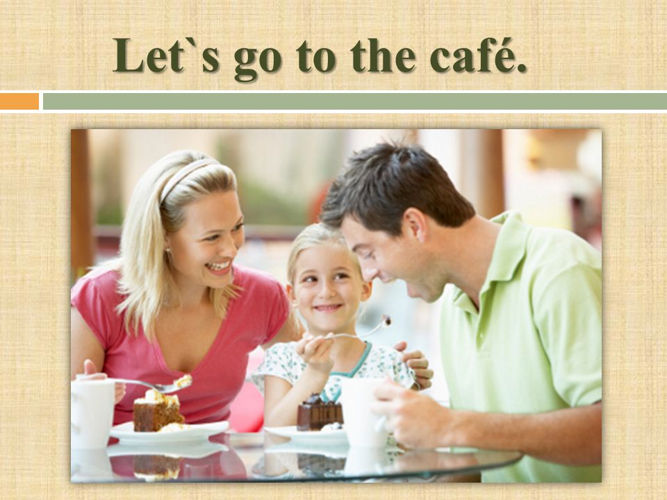 Let`s go to the café.