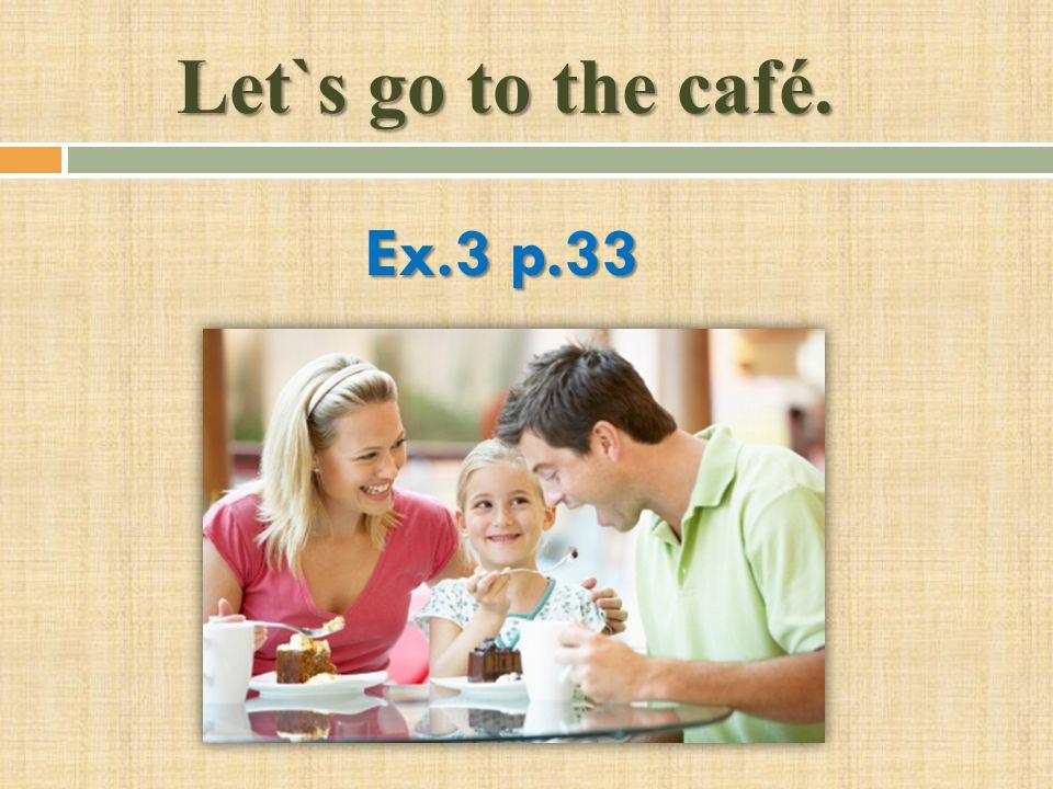 Let`s go to the café. Ex.3 p.33