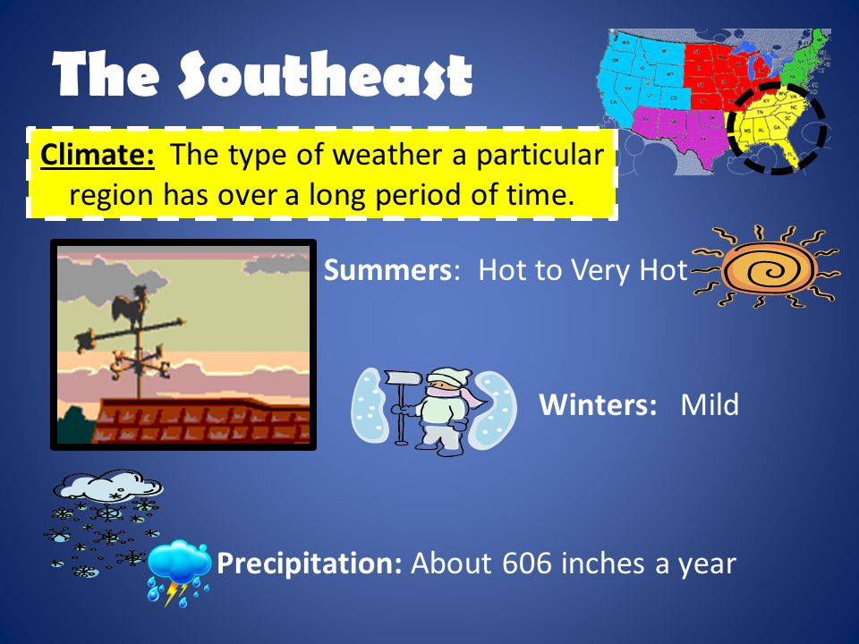 The Southeast Climate: The type of weather a particular region has over a long period of time. Summers: Hot to Very Hot.