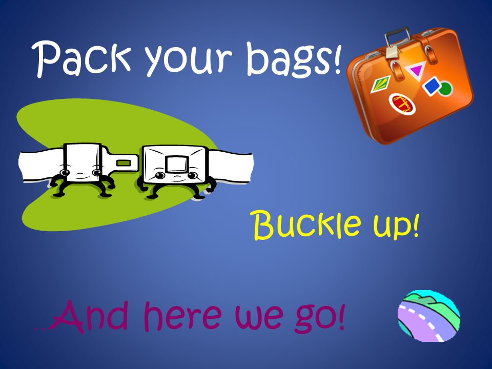 Pack your bags! Buckle up! …And here we go!