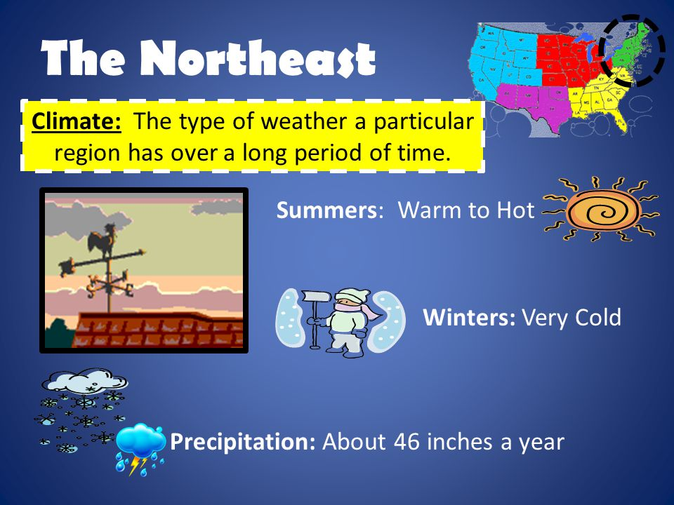The Northeast Climate: The type of weather a particular region has over a long period of time. Summers: Warm to Hot.