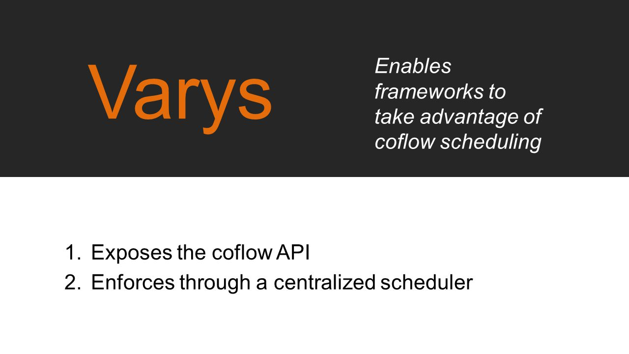 Varys Enables frameworks to take advantage of coflow scheduling
