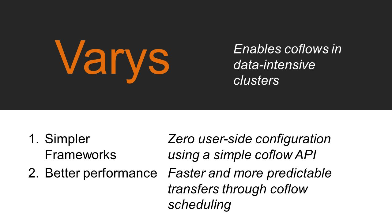Varys Enables coflows in data-intensive clusters Simpler Frameworks