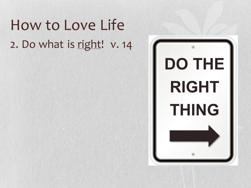 How to Love Life DO THE RIGHT THING 2. Do what is right! v. 14