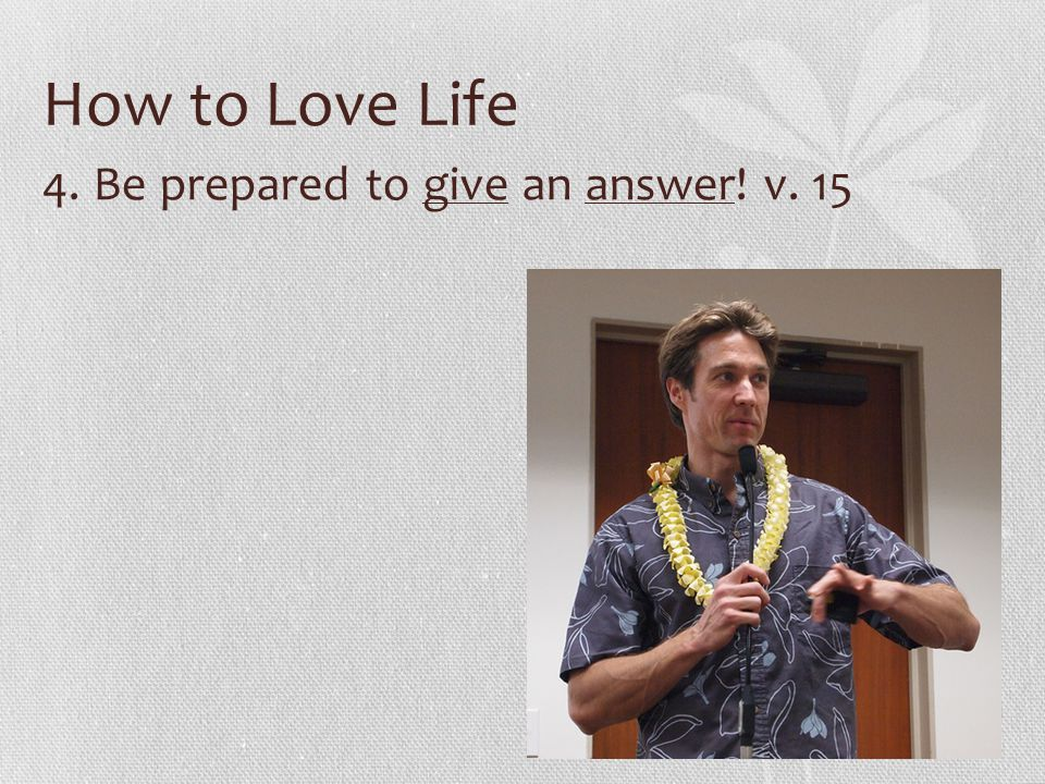 How to Love Life 4. Be prepared to give an answer! v. 15