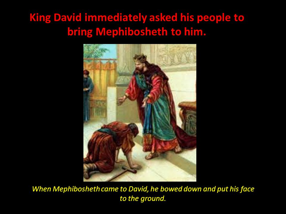King David immediately asked his people to bring Mephibosheth to him.