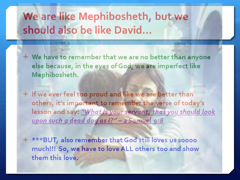 We are like Mephibosheth, but we should also be like David…