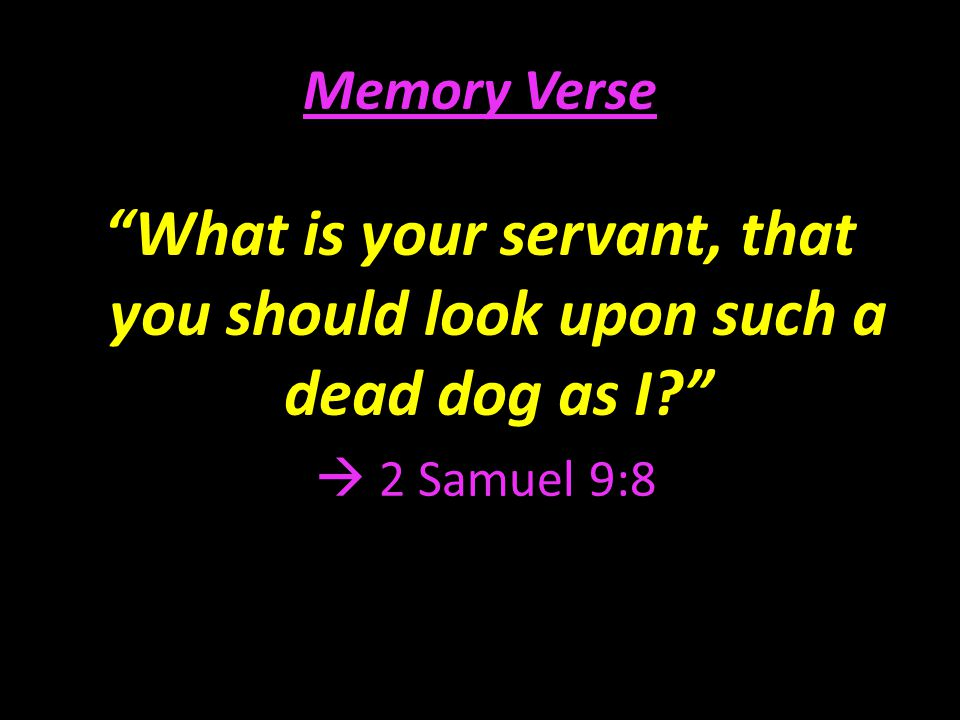 Memory Verse What is your servant, that you should look upon such a dead dog as I  2 Samuel 9:8